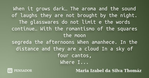 When it grows dark… The aroma and the sound of laughs they are not brought by the night. The glasswares do not limit e the words continue… With the romantismo o... Frase de Maria Izabel da Silva Thomáz.