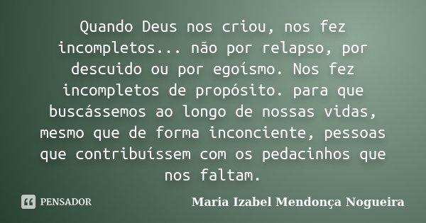 Quando Deus nos criou, nos fez incompletos... não por relapso, por descuido ou por egoísmo. Nos fez incompletos de propósito. para que buscássemos ao longo de n... Frase de Maria Izabel Mendonça Nogueira.