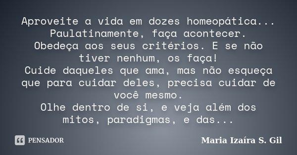 Aproveite a vida em dozes homeopática... Paulatinamente, faça acontecer. Obedeça aos seus critérios. E se não tiver nenhum, os faça! Cuide daqueles que ama, mas... Frase de Maria Izaíra S. Gil.