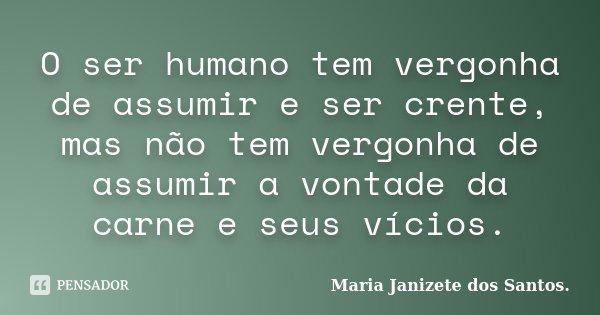 O ser humano tem vergonha de assumir e ser crente, mas não tem vergonha de assumir a vontade da carne e seus vícios.... Frase de Maria Janizete dos Santos..