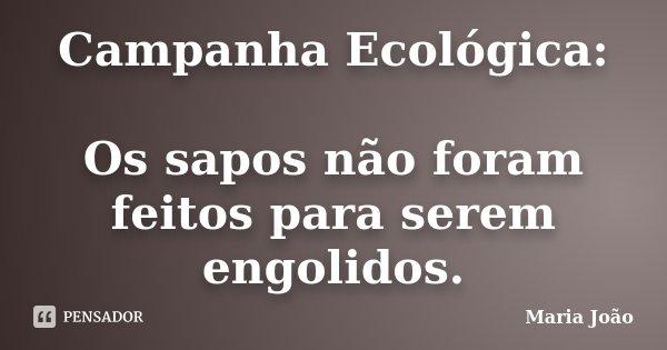 Campanha Ecológica: Os sapos não foram feitos para serem engolidos.... Frase de Maria João.