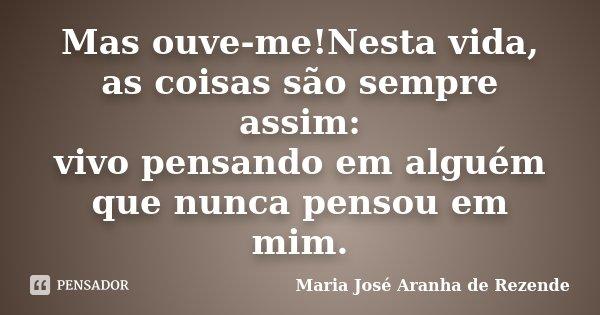 Mas ouve-me!Nesta vida, as coisas são sempre assim: vivo pensando em alguém que nunca pensou em mim.... Frase de Maria José Aranha de Rezende.