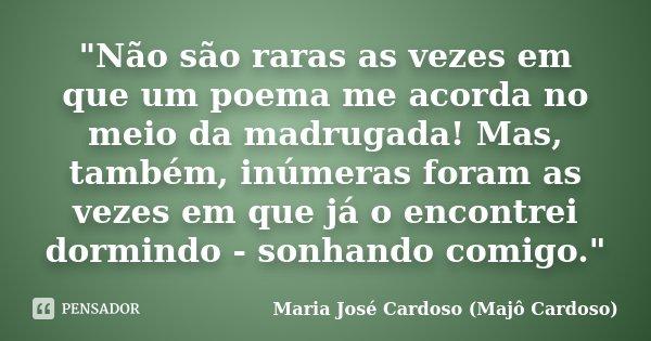 """""""Não são raras as vezes em que um poema me acorda no meio da madrugada! Mas, também, inúmeras foram as vezes em que já o encontrei dormindo - sonhando comi... Frase de Maria José Cardoso - Majô Cardoso."""