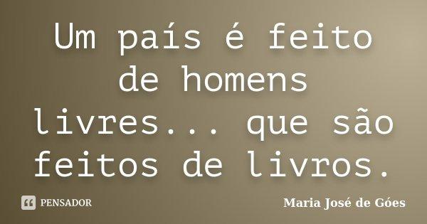 Um país é feito de homens livres... que são feitos de livros.... Frase de Maria José de Góes.