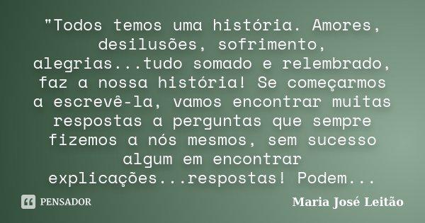 """""""Todos temos uma história. Amores, desilusões, sofrimento, alegrias...tudo somado e relembrado, faz a nossa história! Se começarmos a escrevê-la, vamos enc... Frase de Maria José Leitão."""