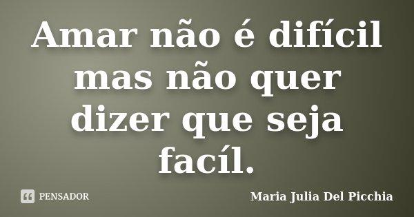 Amar não é difícil mas não quer dizer que seja facíl.... Frase de Maria Julia Del Picchia.