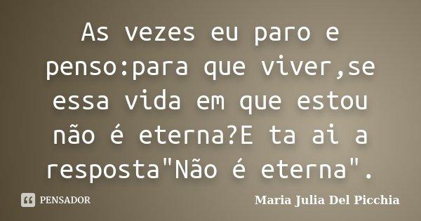 """As vezes eu paro e penso:para que viver,se essa vida em que estou não é eterna?E ta ai a resposta""""Não é eterna"""".... Frase de Maria Julia Del Picchia."""
