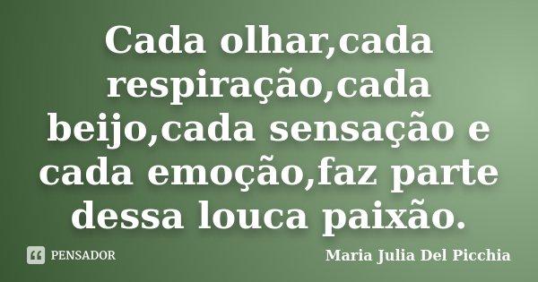 Cada olhar,cada respiração,cada beijo,cada sensação e cada emoção,faz parte dessa louca paixão.... Frase de Maria Julia Del Picchia.