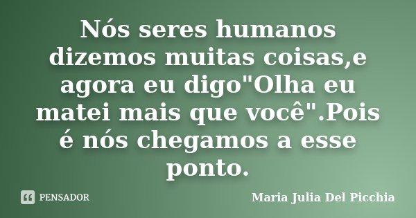 """Nós seres humanos dizemos muitas coisas,e agora eu digo""""Olha eu matei mais que você"""".Pois é nós chegamos a esse ponto.... Frase de Maria Julia Del Picchia."""