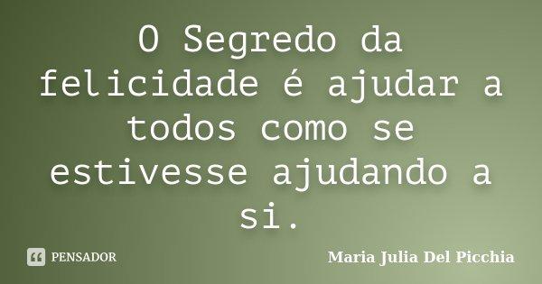O Segredo da felicidade é ajudar a todos como se estivesse ajudando a si.... Frase de Maria Julia Del Picchia.