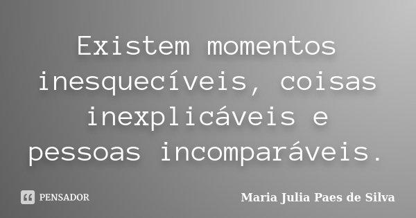 Existem momentos inesquecíveis, coisas inexplicáveis e pessoas incomparáveis.... Frase de Maria Julia Paes de Silva.