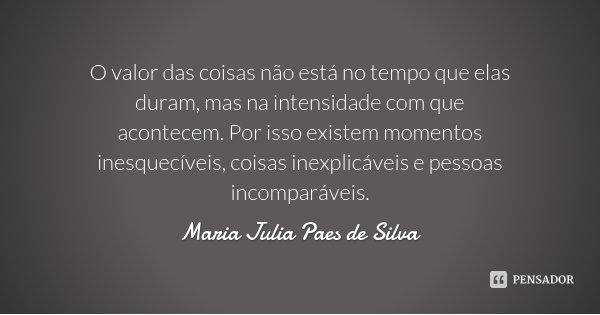 O valor das coisas não está no tempo que elas duram, mas na intensidade com que acontecem. Por isso existem momentos inesquecíveis, coisas inexplicáveis e pesso... Frase de Maria Julia Paes de Silva.