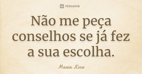 Não me peça conselhos se já fez a sua escolha.... Frase de Maria Kina.