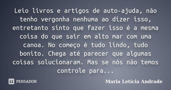 Leio livros e artigos de auto-ajuda, não tenho vergonha nenhuma ao dizer isso, entretanto sinto que fazer isso é a mesma coisa do que sair em alto mar com uma c... Frase de Maria Letícia Andrade.