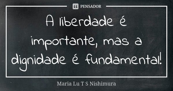 A liberdade é importante, mas a dignidade é fundamental!... Frase de Maria Lu T S Nishimura.