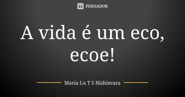 A vida é um eco, ecoe!... Frase de Maria Lu T S Nishimura.