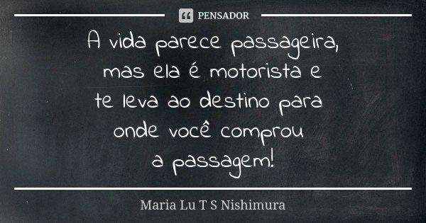 A vida parece passageira, mas ela é motorista e te leva ao destino para onde você comprou a passagem!... Frase de Maria Lu T S Nishimura.