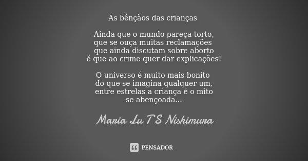 As bênçãos das crianças Ainda que o mundo pareça torto, que se ouça muitas reclamações que ainda discutam sobre aborto é que ao crime quer dar explicações! O un... Frase de Maria Lu T S Nishimura.