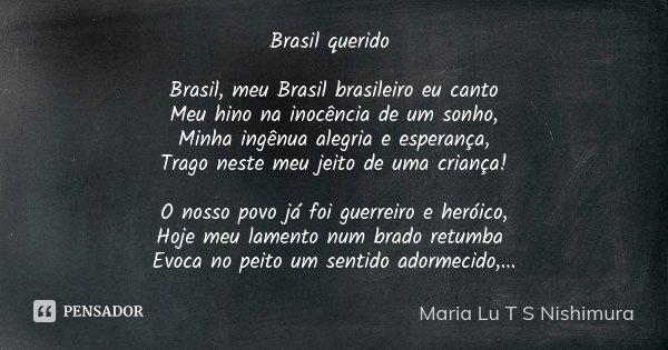 Brasil querido Brasil, meu Brasil brasileiro eu canto Meu hino na inocência de um sonho, Minha ingênua alegria e esperança, Trago neste meu jeito de uma criança... Frase de Maria Lu T S Nishimura.