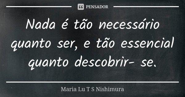 Nada é tão necessário quanto ser, e tão essencial quanto descobrir- se.... Frase de Maria Lu T S Nishimura.