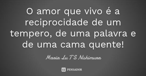O amor que vivo é a reciprocidade de um tempero, de uma palavra e de uma cama quente!... Frase de Maria Lu T S Nishimura.