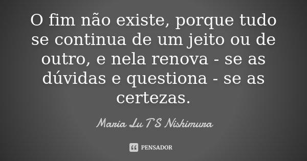 O fim não existe, porque tudo se continua de um jeito ou de outro, e nela renova - se as dúvidas e questiona - se as certezas.... Frase de Maria Lu T S Nishimura.