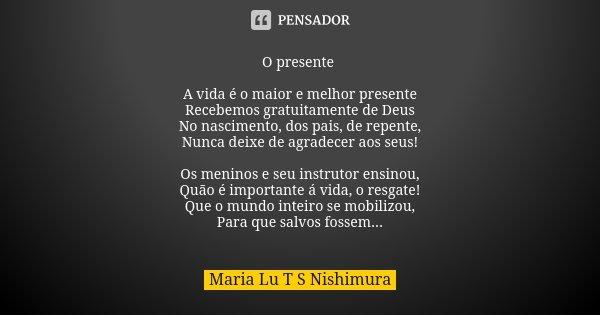 O presente A vida é o maior e melhor presente Recebemos gratuitamente de Deus No nascimento, dos pais, de repente, Nunca deixe de agradecer aos seus! Os meninos... Frase de Maria Lu T S Nishimura.