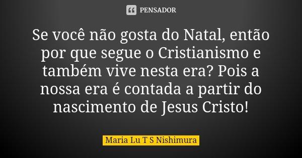 Se você não gosta do Natal, então por que segue o Cristianismo e também vive nesta era? Pois a nossa era é contada a partir do nascimento de Jesus Cristo!... Frase de Maria Lu T S Nishimura.