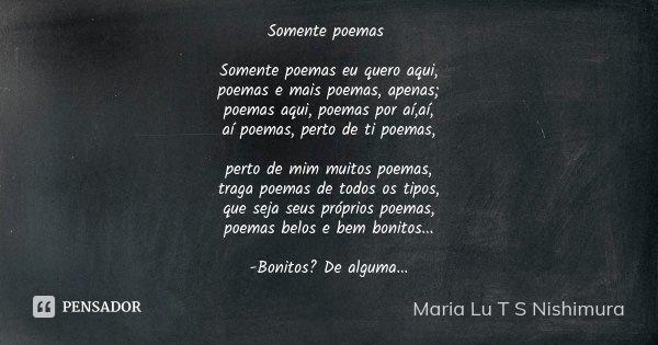 Somente poemas Somente poemas eu quero aqui, poemas e mais poemas, apenas; poemas aqui, poemas por aí,aí, aí poemas, perto de ti poemas, perto de mim muitos poe... Frase de Maria Lu T S Nishimura.