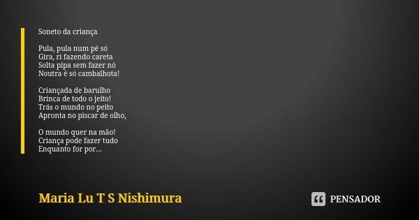 Soneto da criança Pula, pula num pé só Gira, ri fazendo careta Solta pipa sem fazer nó Noutra é só cambalhota! Criançada de barulho Brinca de todo o jeito! Trás... Frase de Maria Lu T S Nishimura.