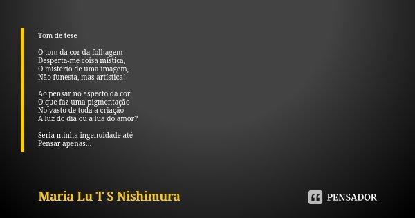 Tom de tese O tom da cor da folhagem Desperta-me coisa mística, O mistério de uma imagem, Não funesta, mas artística! Ao pensar no aspecto da cor O que faz uma ... Frase de Maria Lu T S Nishimura.