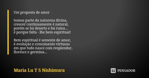 Um proposta de amor Somos parte da natureza divina, crescer continuamente é natural, porém se há deserto e há ruína... é porque falta - lhe bem espiritual! Bem ... Frase de Maria Lu T S Nishimura.