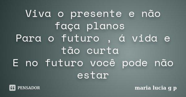 Viva o presente e não faça planos Para o futuro , á vida e tão curta E no futuro você pode não estar... Frase de maria lucia g p.