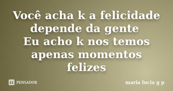 Você acha k a felicidade depende da gente Eu acho k nos temos apenas momentos felizes... Frase de maria lucia g p.