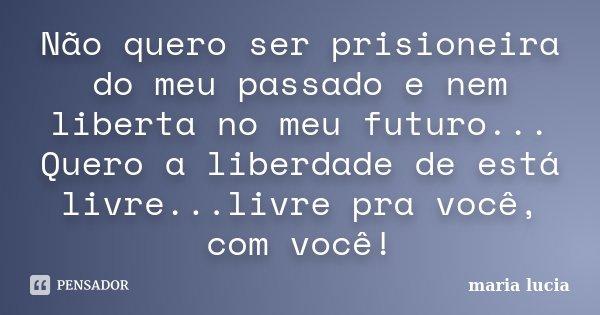 Não quero ser prisioneira do meu passado e nem liberta no meu futuro... Quero a liberdade de está livre...livre pra você, com você!... Frase de Maria Lúcia.