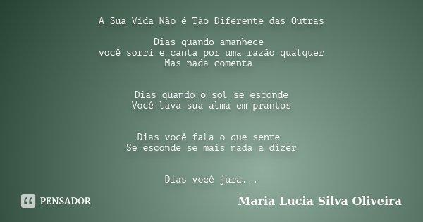 A Sua Vida Não é Tão Diferente das Outras Dias quando amanhece você sorri e canta por uma razão qualquer Mas nada comenta Dias quando o sol se esconde Você lava... Frase de Maria Lúcia Silva Oliveira.