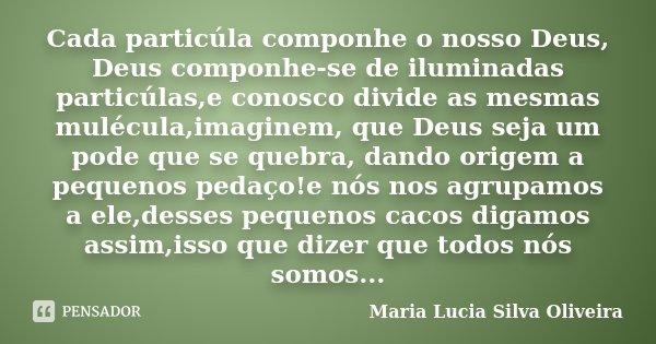 Cada particúla componhe o nosso Deus, Deus componhe-se de iluminadas particúlas,e conosco divide as mesmas mulécula,imaginem, que Deus seja um pode que se quebr... Frase de Maria Lúcia Silva Oliveira.