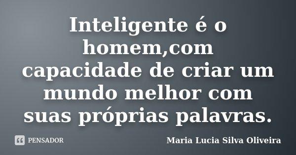 Inteligente é o homem,com capacidade de criar um mundo melhor com suas próprias palavras.... Frase de Maria Lucia Silva Oliveira.