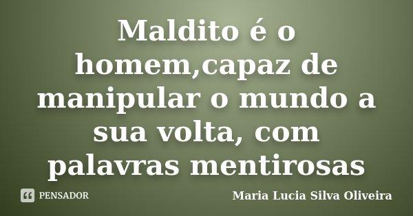 Maldito é o homem,capaz de manipular o mundo a sua volta, com palavras mentirosas... Frase de Maria Lucia Silva Oliveira.