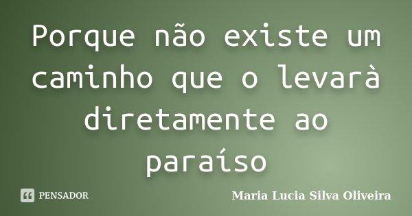 Porque não existe um caminho que o levarà diretamente ao paraíso... Frase de Maria Lúcia Silva Oliveira.