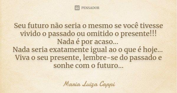 Seu futuro não seria o mesmo se você tivesse vivido o passado ou omitido o presente!!! Nada é por acaso... Nada seria exatamente igual ao o que é hoje... Viva o... Frase de Maria Luiza Cappi.