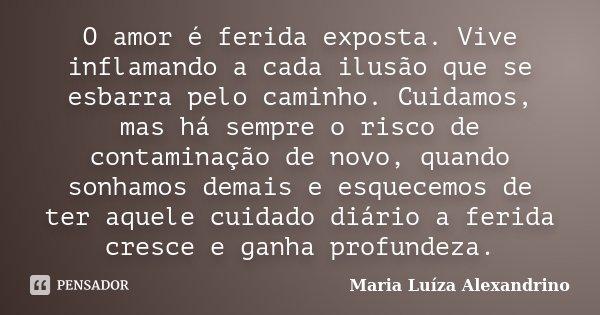 O amor é ferida exposta. Vive inflamando a cada ilusão que se esbarra pelo caminho. Cuidamos, mas há sempre o risco de contaminação de novo, quando sonhamos dem... Frase de Maria Luíza Alexandrino.