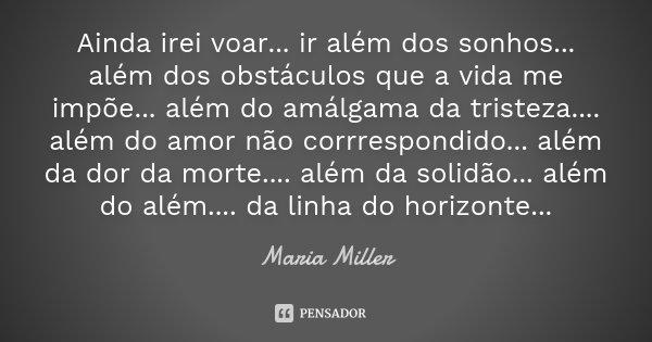 Ainda irei voar... ir além dos sonhos... além dos obstáculos que a vida me impõe... além do amálgama da tristeza.... além do amor não corrrespondido... além da ... Frase de Maria Miller.