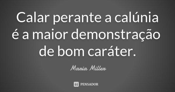 Calar perante a calúnia é a maior demonstração de bom caráter... Frase de Maria Miller.
