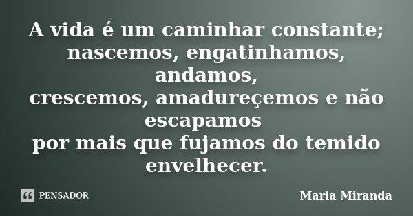 A vida é um caminhar constante; nascemos, engatinhamos, andamos, crescemos, amadureçemos e não escapamos por mais que fujamos do temido envelhecer.... Frase de Maria Miranda.