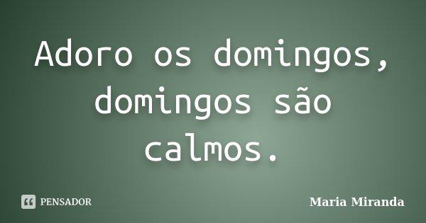 Adoro os domingos, domingos são calmos.... Frase de Maria Miranda.