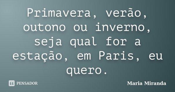 Primavera, verão, outono ou inverno, seja qual for a estação, em Paris, eu quero.... Frase de Maria Miranda.