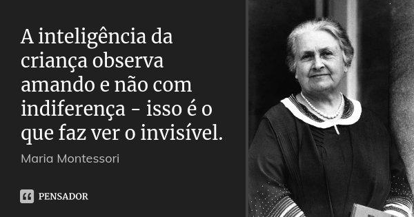 A inteligência da criança observa amando e não com indiferença - isso é o que faz ver o invisível.... Frase de Maria Montessori.