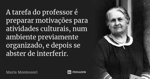 A tarefa do professor é preparar motivações para atividades culturais, num ambiente previamente organizado, e depois se abster de interferir.... Frase de Maria Montessori.