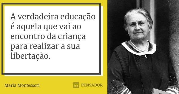 A verdadeira educação é aquela que vai ao encontro da criança para realizar a sua libertação.... Frase de Maria Montessori.